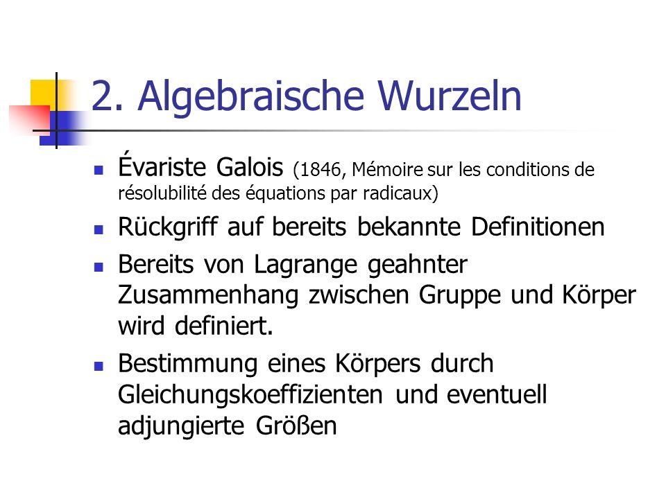 2. Algebraische Wurzeln Évariste Galois (1846, Mémoire sur les conditions de résolubilité des équations par radicaux) Rückgriff auf bereits bekannte D