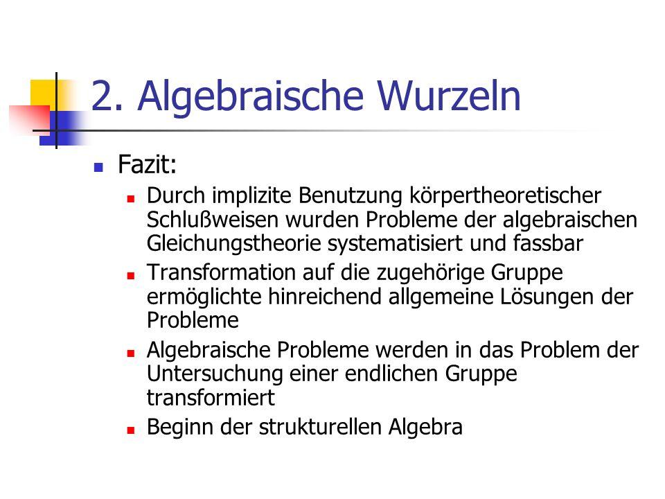 2. Algebraische Wurzeln Fazit: Durch implizite Benutzung körpertheoretischer Schlußweisen wurden Probleme der algebraischen Gleichungstheorie systemat