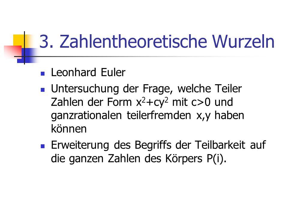 3. Zahlentheoretische Wurzeln Leonhard Euler Untersuchung der Frage, welche Teiler Zahlen der Form x 2 +cy 2 mit c>0 und ganzrationalen teilerfremden