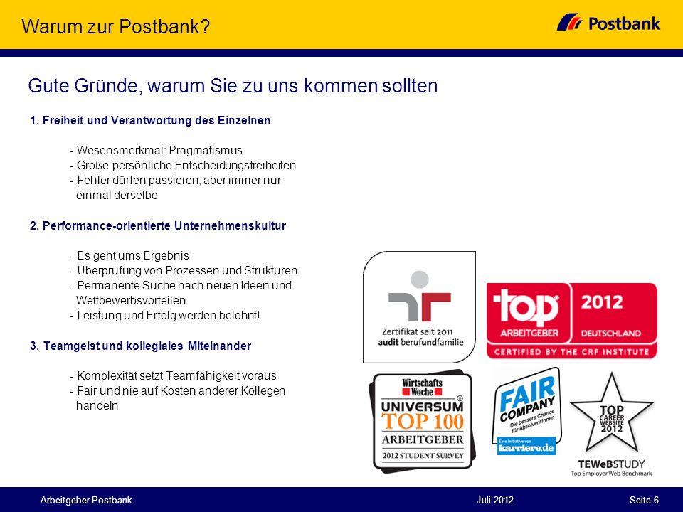 Juli 2012Seite 6Arbeitgeber Postbank Warum zur Postbank? 1. Freiheit und Verantwortung des Einzelnen - Wesensmerkmal: Pragmatismus - Große persönliche