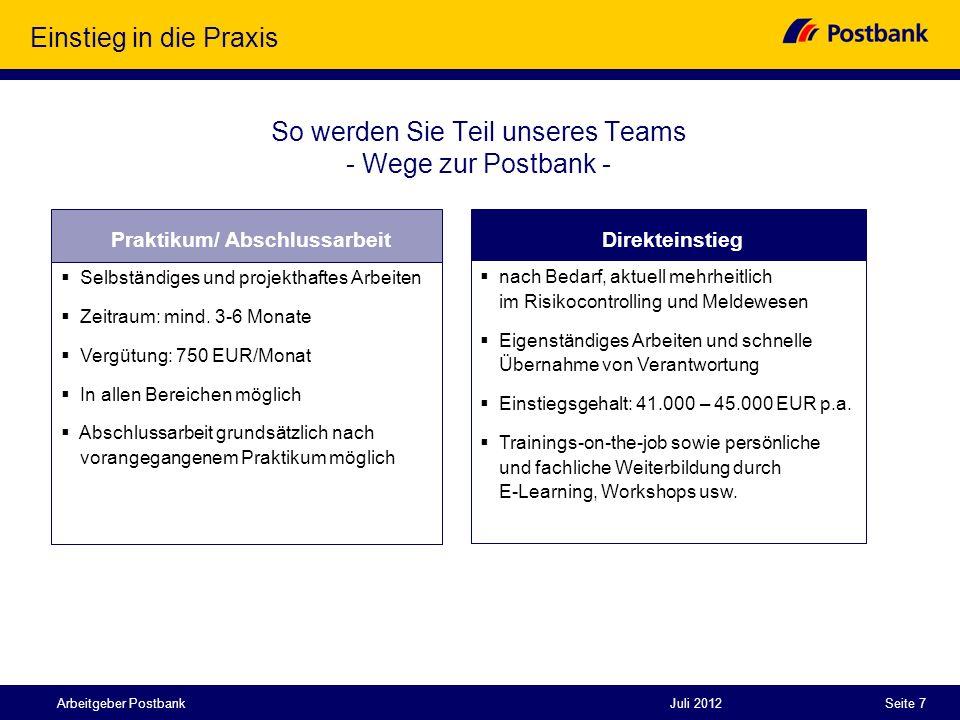 Juli 2012Seite 7Arbeitgeber Postbank Einstieg in die Praxis So werden Sie Teil unseres Teams - Wege zur Postbank - Direkteinstieg nach Bedarf, aktuell