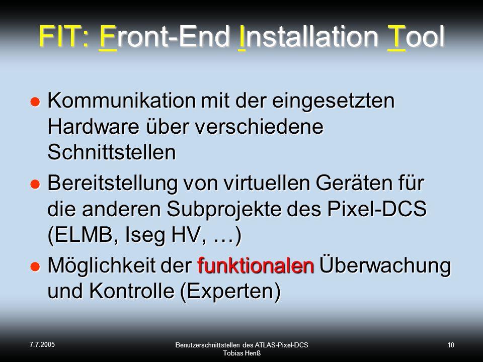 7.7.2005 Benutzerschnittstellen des ATLAS-Pixel-DCS Tobias Henß 10 FIT: Front-End Installation Tool Kommunikation mit der eingesetzten Hardware über verschiedene Schnittstellen Kommunikation mit der eingesetzten Hardware über verschiedene Schnittstellen Bereitstellung von virtuellen Geräten für die anderen Subprojekte des Pixel-DCS (ELMB, Iseg HV, …) Bereitstellung von virtuellen Geräten für die anderen Subprojekte des Pixel-DCS (ELMB, Iseg HV, …) Möglichkeit der funktionalen Überwachung und Kontrolle (Experten) Möglichkeit der funktionalen Überwachung und Kontrolle (Experten)