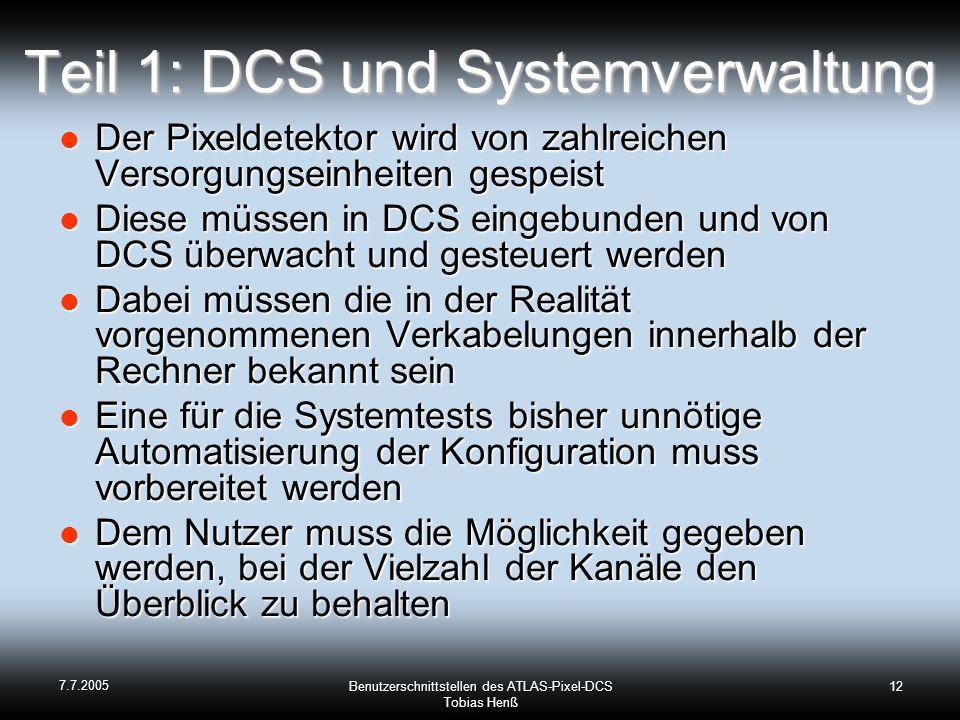 7.7.2005 Benutzerschnittstellen des ATLAS-Pixel-DCS Tobias Henß 12 Teil 1: DCS und Systemverwaltung Der Pixeldetektor wird von zahlreichen Versorgungseinheiten gespeist Der Pixeldetektor wird von zahlreichen Versorgungseinheiten gespeist Diese müssen in DCS eingebunden und von DCS überwacht und gesteuert werden Diese müssen in DCS eingebunden und von DCS überwacht und gesteuert werden Dabei müssen die in der Realität vorgenommenen Verkabelungen innerhalb der Rechner bekannt sein Dabei müssen die in der Realität vorgenommenen Verkabelungen innerhalb der Rechner bekannt sein Eine für die Systemtests bisher unnötige Automatisierung der Konfiguration muss vorbereitet werden Eine für die Systemtests bisher unnötige Automatisierung der Konfiguration muss vorbereitet werden Dem Nutzer muss die Möglichkeit gegeben werden, bei der Vielzahl der Kanäle den Überblick zu behalten Dem Nutzer muss die Möglichkeit gegeben werden, bei der Vielzahl der Kanäle den Überblick zu behalten
