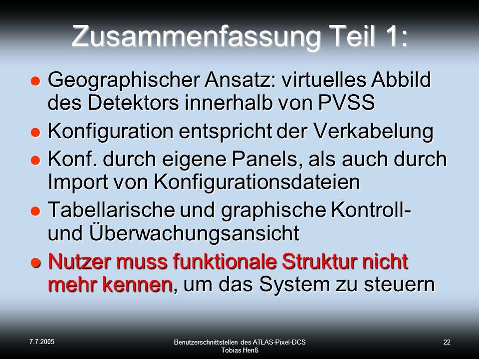 7.7.2005 Benutzerschnittstellen des ATLAS-Pixel-DCS Tobias Henß 22 Zusammenfassung Teil 1: Geographischer Ansatz: virtuelles Abbild des Detektors innerhalb von PVSS Geographischer Ansatz: virtuelles Abbild des Detektors innerhalb von PVSS Konfiguration entspricht der Verkabelung Konfiguration entspricht der Verkabelung Konf.