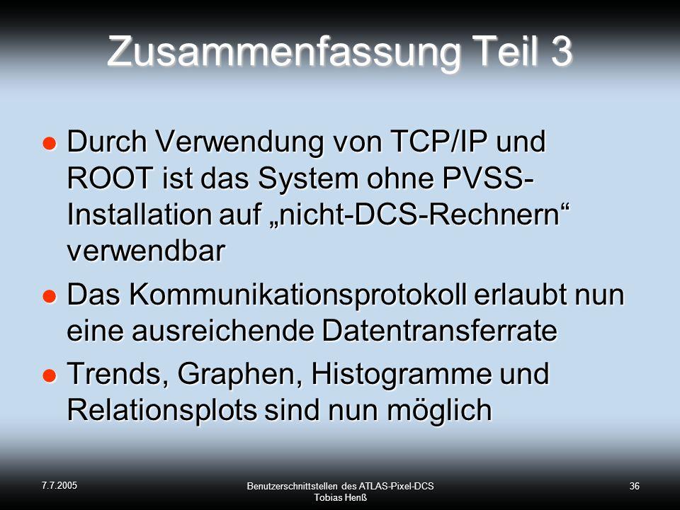 7.7.2005 Benutzerschnittstellen des ATLAS-Pixel-DCS Tobias Henß 36 Zusammenfassung Teil 3 Durch Verwendung von TCP/IP und ROOT ist das System ohne PVSS- Installation auf nicht-DCS-Rechnern verwendbar Durch Verwendung von TCP/IP und ROOT ist das System ohne PVSS- Installation auf nicht-DCS-Rechnern verwendbar Das Kommunikationsprotokoll erlaubt nun eine ausreichende Datentransferrate Das Kommunikationsprotokoll erlaubt nun eine ausreichende Datentransferrate Trends, Graphen, Histogramme und Relationsplots sind nun möglich Trends, Graphen, Histogramme und Relationsplots sind nun möglich