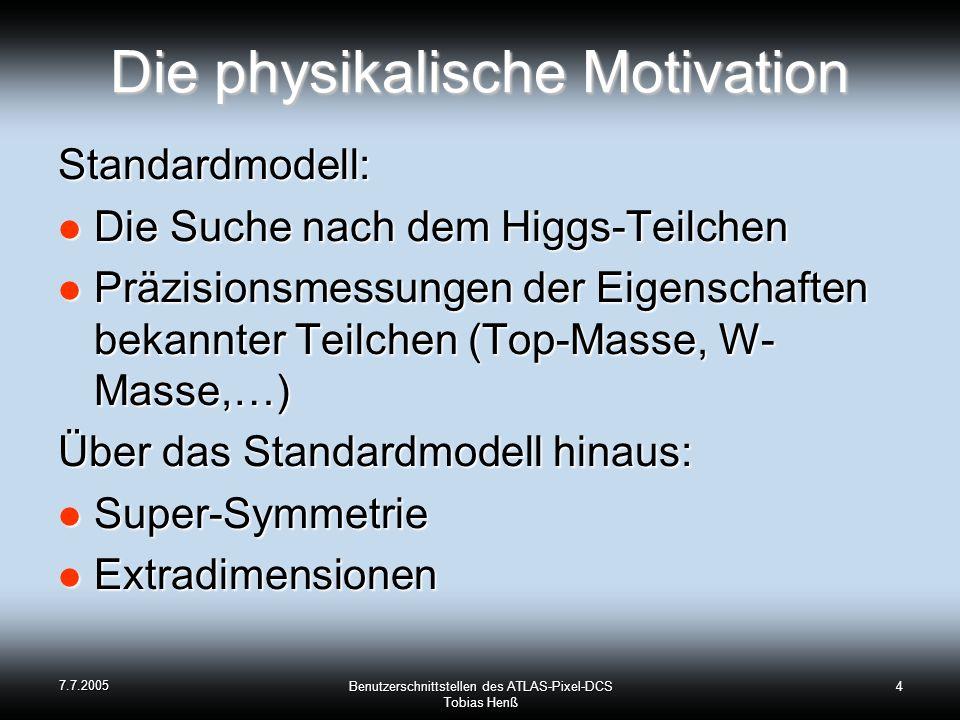 7.7.2005 Benutzerschnittstellen des ATLAS-Pixel-DCS Tobias Henß 4 Die physikalische Motivation Standardmodell: Die Suche nach dem Higgs-Teilchen Die Suche nach dem Higgs-Teilchen Präzisionsmessungen der Eigenschaften bekannter Teilchen (Top-Masse, W- Masse,…) Präzisionsmessungen der Eigenschaften bekannter Teilchen (Top-Masse, W- Masse,…) Über das Standardmodell hinaus: Super-Symmetrie Super-Symmetrie Extradimensionen Extradimensionen