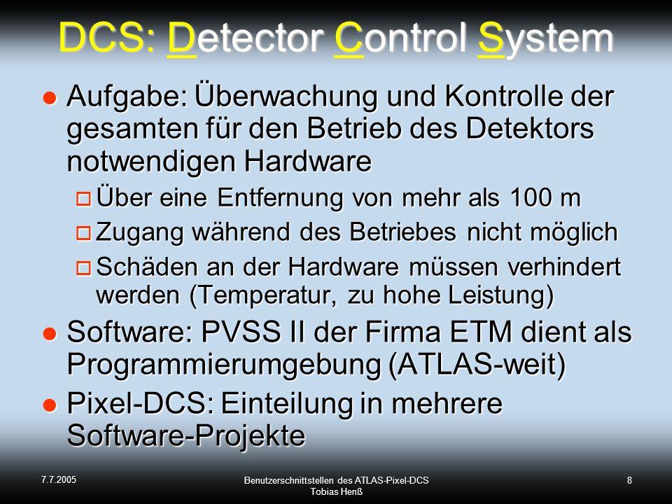 7.7.2005 Benutzerschnittstellen des ATLAS-Pixel-DCS Tobias Henß 8 DCS: Detector Control System Aufgabe: Überwachung und Kontrolle der gesamten für den