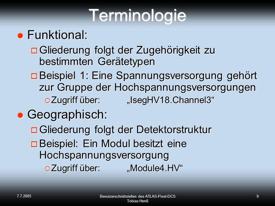 7.7.2005 Benutzerschnittstellen des ATLAS-Pixel-DCS Tobias Henß 9Terminologie Funktional: Funktional: Gliederung folgt der Zugehörigkeit zu bestimmten Gerätetypen Gliederung folgt der Zugehörigkeit zu bestimmten Gerätetypen Beispiel 1: Eine Spannungsversorgung gehört zur Gruppe der Hochspannungsversorgungen Beispiel 1: Eine Spannungsversorgung gehört zur Gruppe der Hochspannungsversorgungen Zugriff über: IsegHV18.Channel3 Zugriff über: IsegHV18.Channel3 Geographisch: Geographisch: Gliederung folgt der Detektorstruktur Gliederung folgt der Detektorstruktur Beispiel: Ein Modul besitzt eine Hochspannungsversorgung Beispiel: Ein Modul besitzt eine Hochspannungsversorgung Zugriff über: Module4.HV Zugriff über: Module4.HV