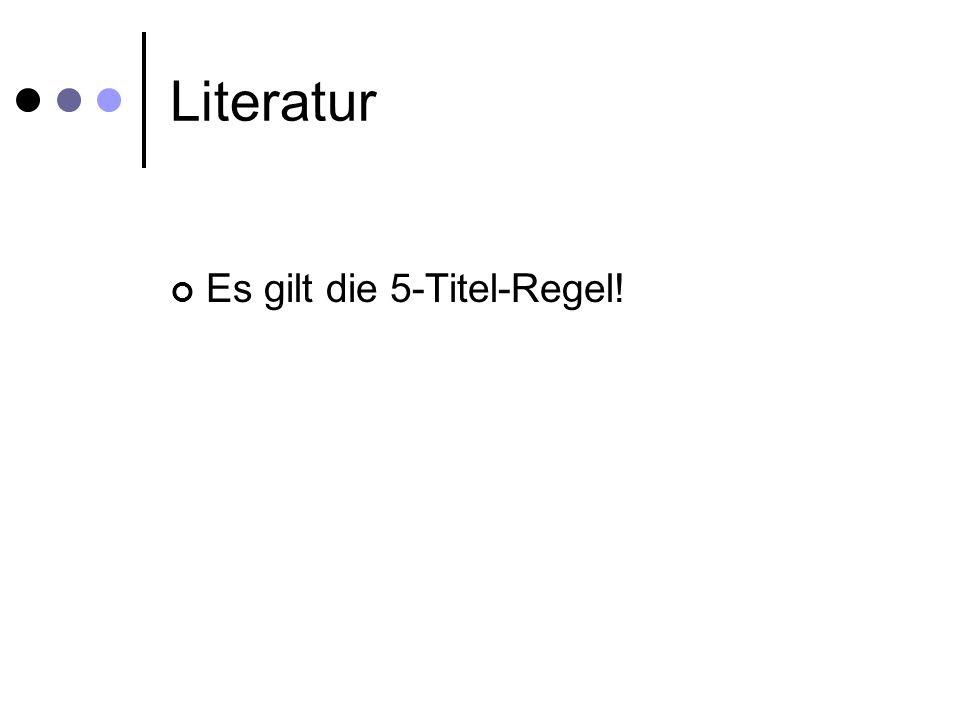 Literatur Es gilt die 5-Titel-Regel!