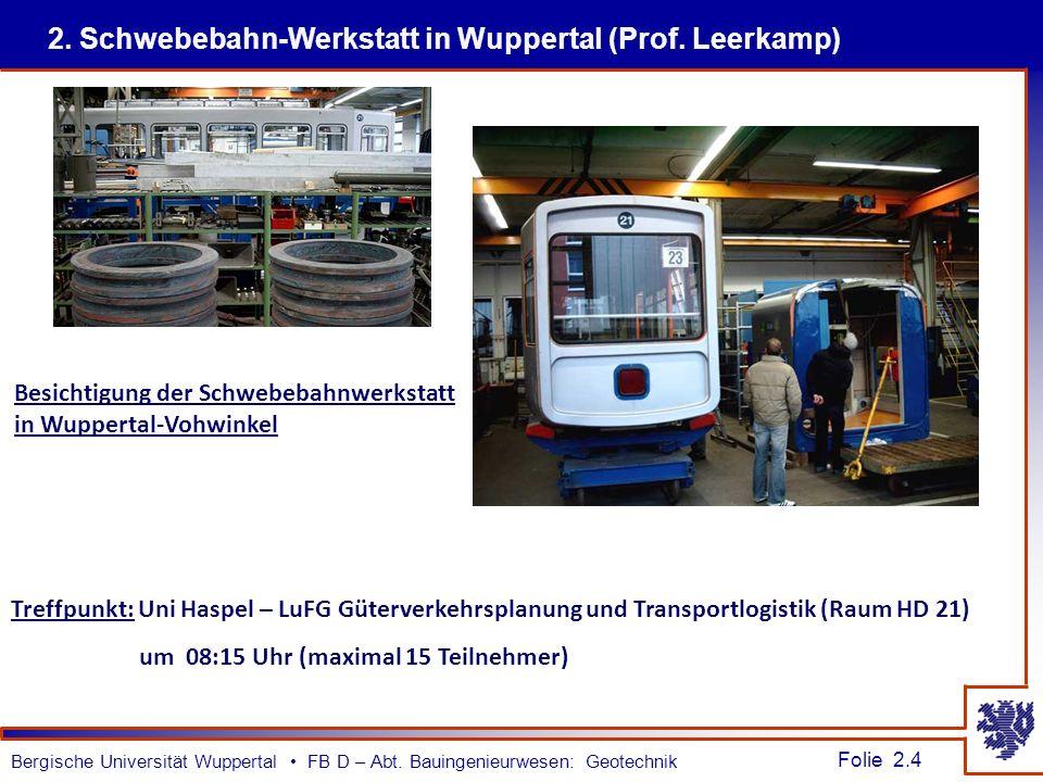 Folie 2.4 Bergische Universität Wuppertal FB D – Abt. Bauingenieurwesen: Geotechnik 2. Schwebebahn-Werkstatt in Wuppertal (Prof. Leerkamp) Treffpunkt: