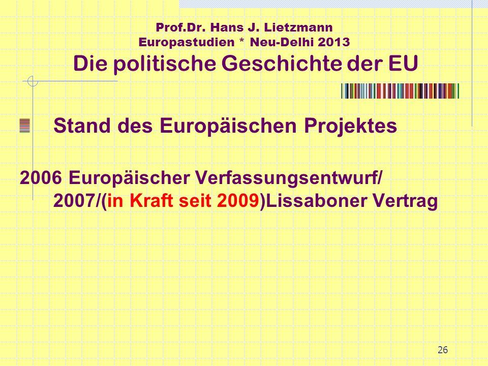 26 Prof.Dr. Hans J. Lietzmann Europastudien * Neu-Delhi 2013 Die politische Geschichte der EU Stand des Europäischen Projektes 2006Europäischer Verfas