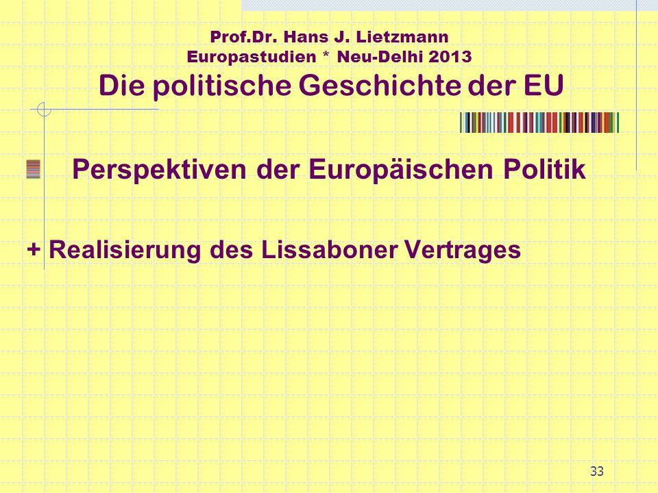33 Prof.Dr. Hans J. Lietzmann Europastudien * Neu-Delhi 2013 Die politische Geschichte der EU Perspektiven der Europäischen Politik + Realisierung des