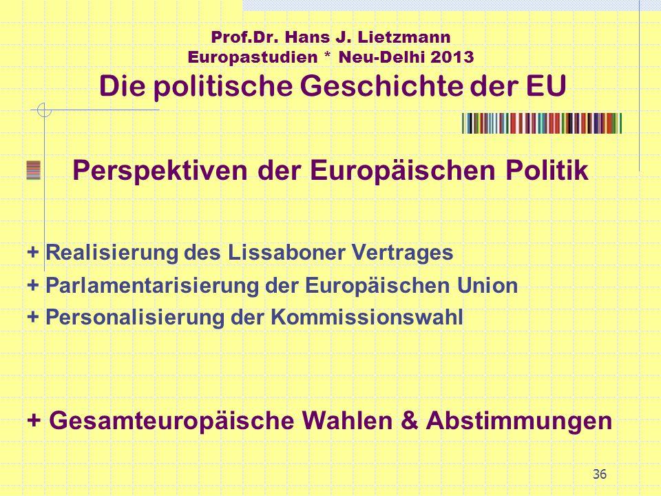 36 Prof.Dr. Hans J. Lietzmann Europastudien * Neu-Delhi 2013 Die politische Geschichte der EU Perspektiven der Europäischen Politik + Realisierung des