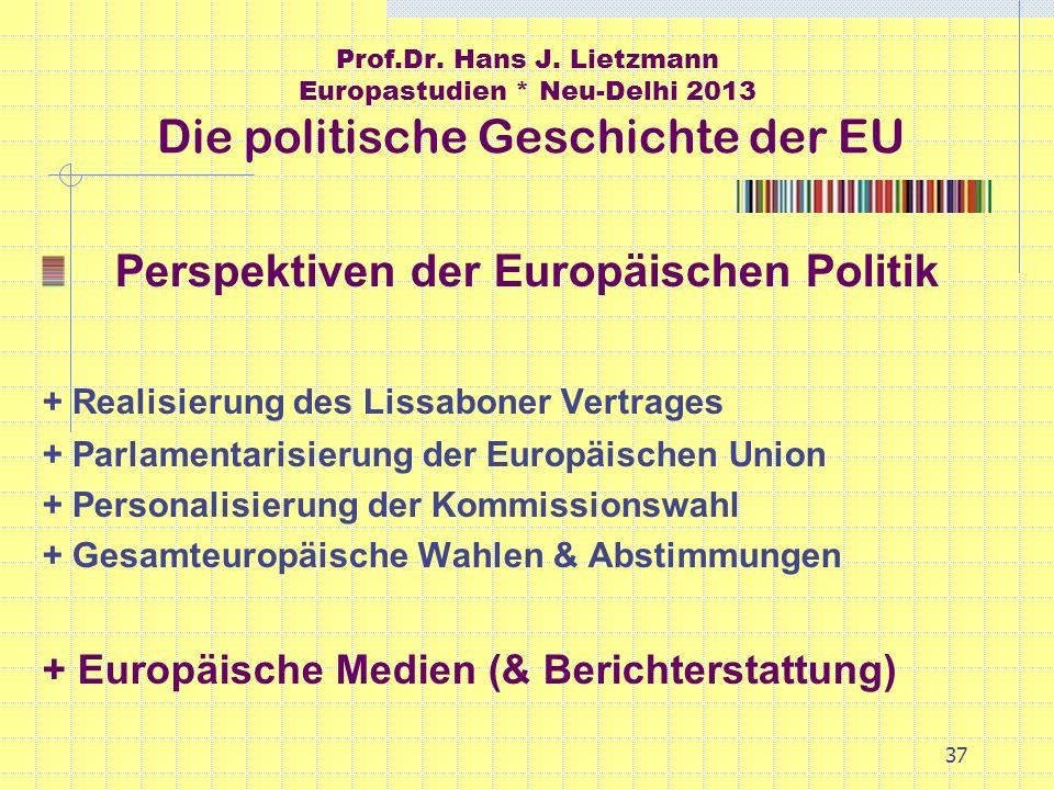 37 Prof.Dr. Hans J. Lietzmann Europastudien * Neu-Delhi 2013 Die politische Geschichte der EU Perspektiven der Europäischen Politik + Realisierung des