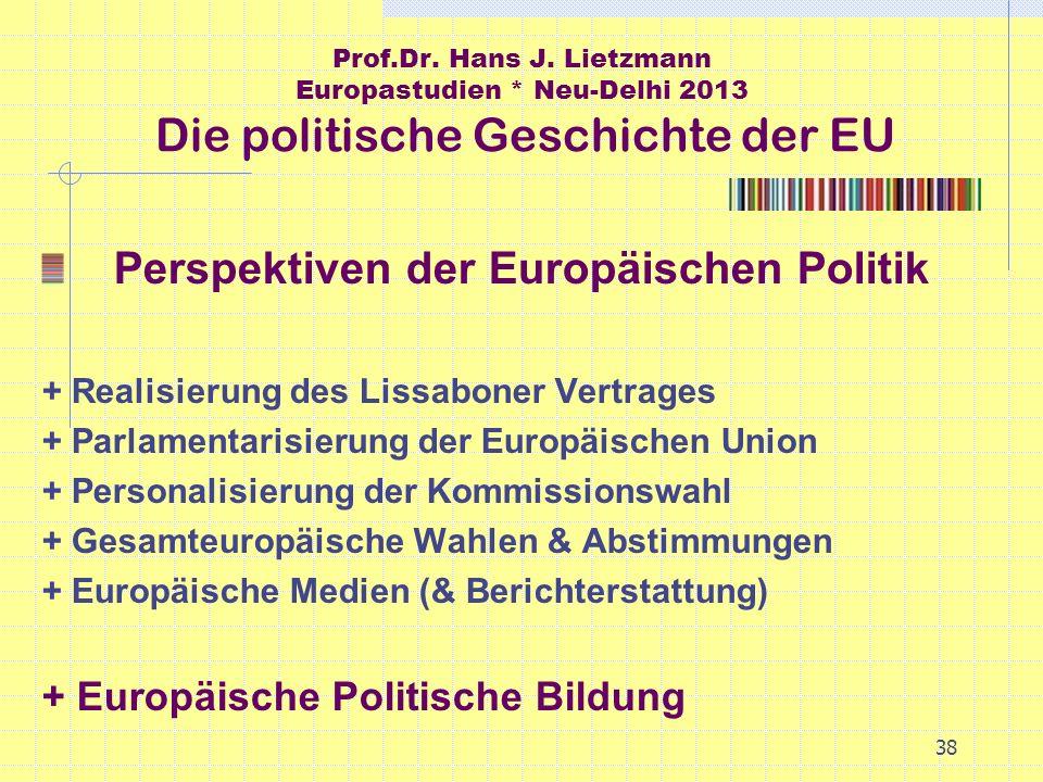 38 Prof.Dr. Hans J. Lietzmann Europastudien * Neu-Delhi 2013 Die politische Geschichte der EU Perspektiven der Europäischen Politik + Realisierung des