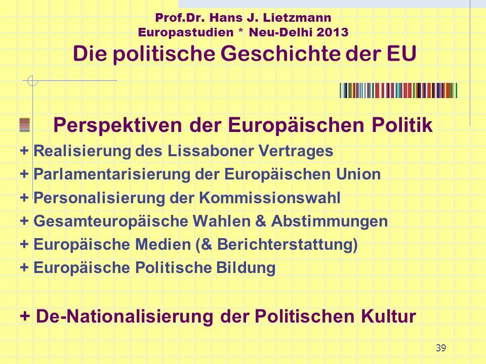 39 Prof.Dr. Hans J. Lietzmann Europastudien * Neu-Delhi 2013 Die politische Geschichte der EU Perspektiven der Europäischen Politik + Realisierung des