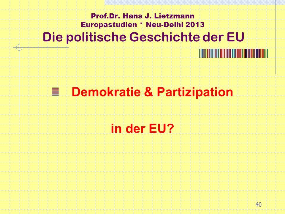 40 Prof.Dr. Hans J. Lietzmann Europastudien * Neu-Delhi 2013 Die politische Geschichte der EU Demokratie & Partizipation in der EU?