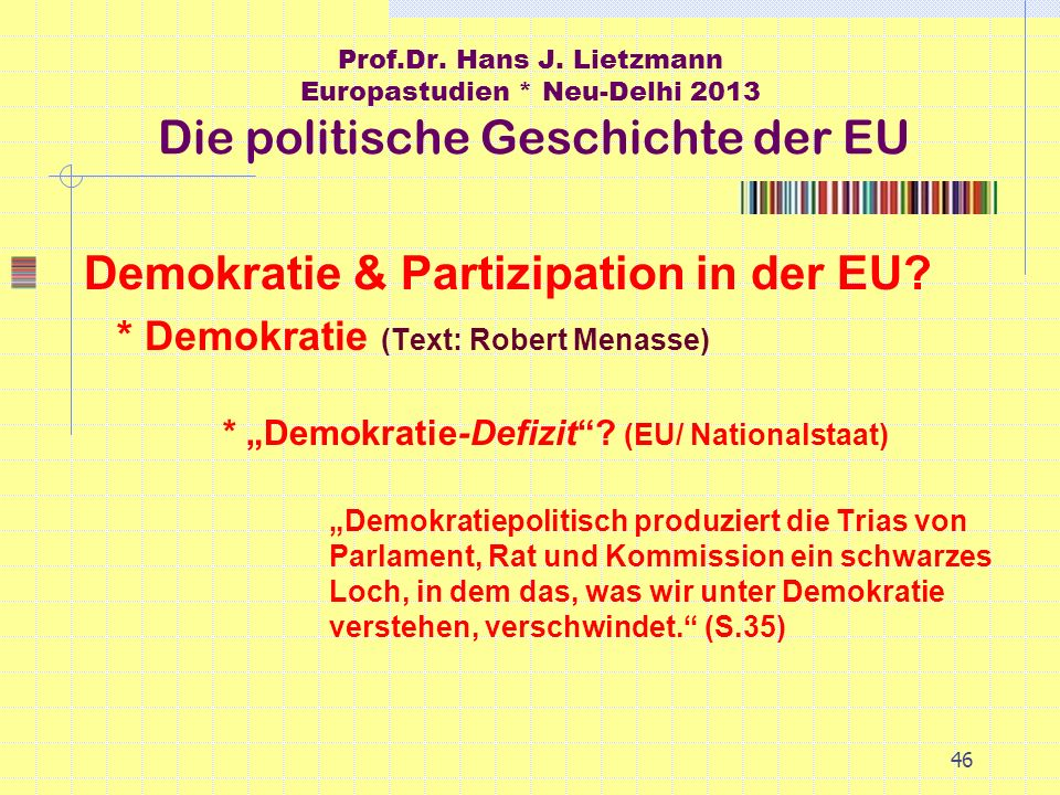 46 Prof.Dr. Hans J. Lietzmann Europastudien * Neu-Delhi 2013 Die politische Geschichte der EU Demokratie & Partizipation in der EU? * Demokratie (Text