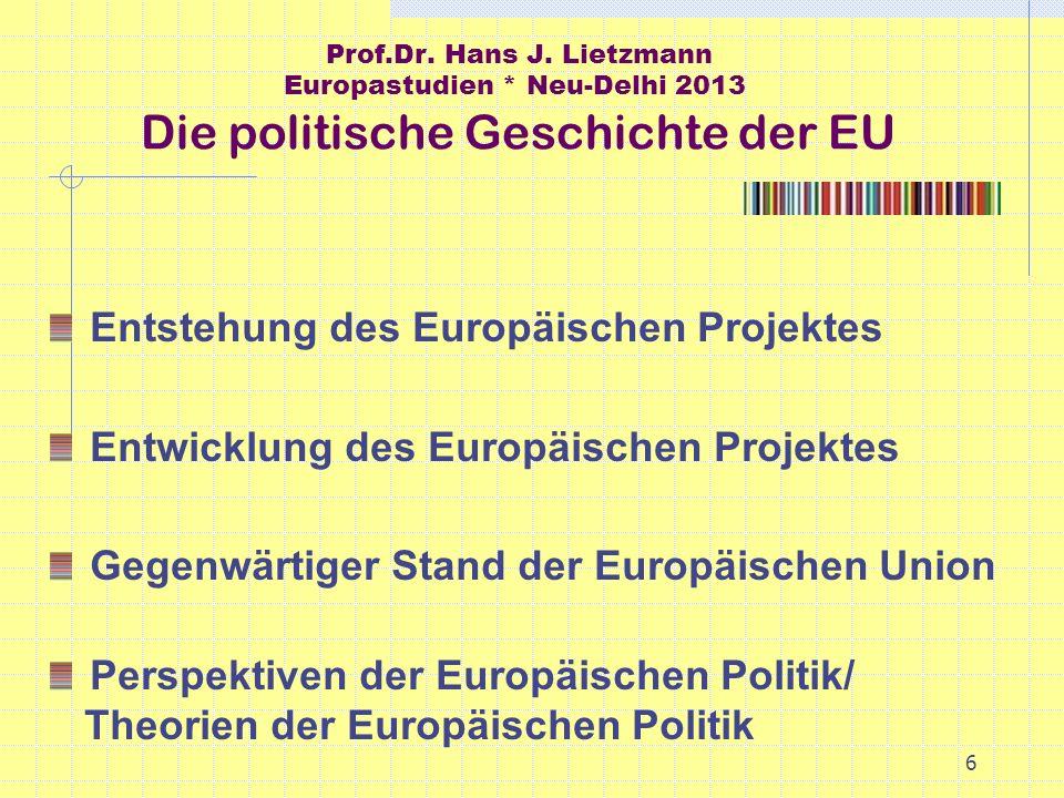 6 Prof.Dr. Hans J. Lietzmann Europastudien * Neu-Delhi 2013 Die politische Geschichte der EU Entstehung des Europäischen Projektes Entwicklung des Eur