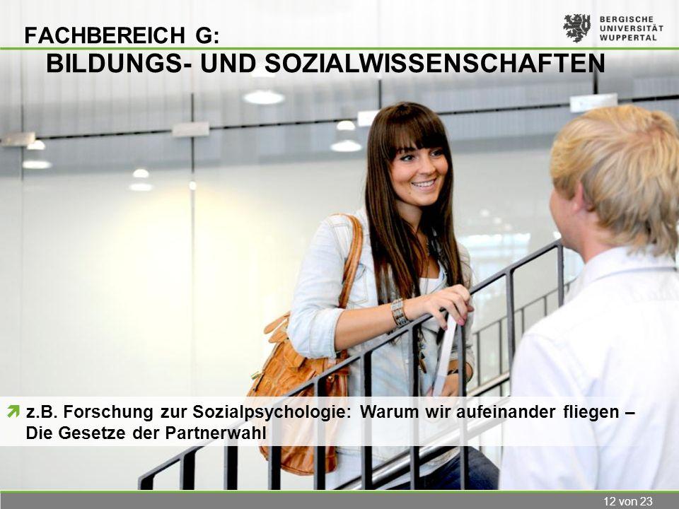 12 von 23 FACHBEREICH G: BILDUNGS- UND SOZIALWISSENSCHAFTEN z.B. Forschung zur Sozialpsychologie: Warum wir aufeinander fliegen – Die Gesetze der Part