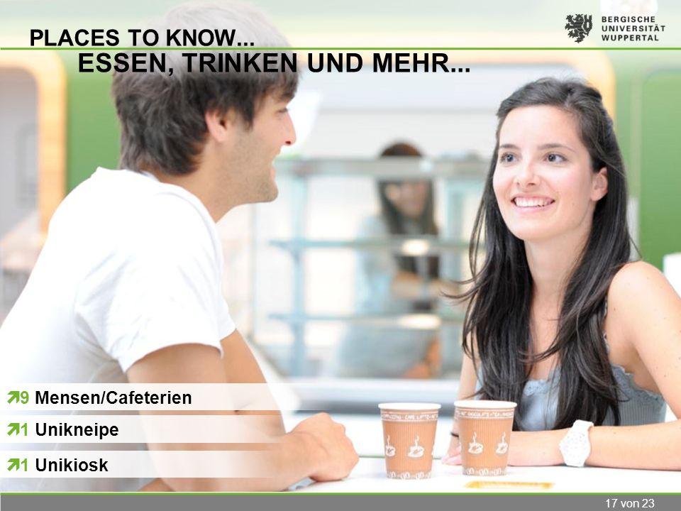 17 von 23 PLACES TO KNOW... ESSEN, TRINKEN UND MEHR... 9 Mensen/Cafeterien 1 Unikneipe 1 Unikiosk