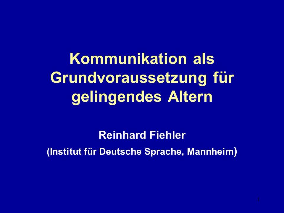 1 Kommunikation als Grundvoraussetzung für gelingendes Altern Reinhard Fiehler (Institut für Deutsche Sprache, Mannheim )