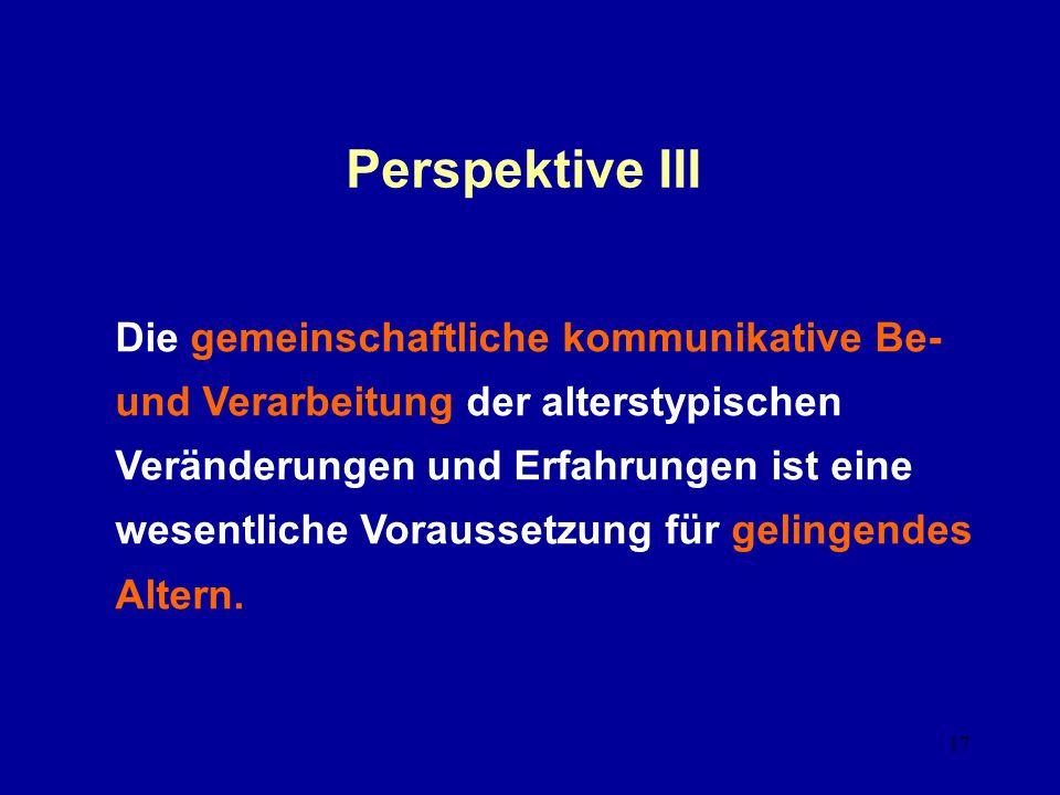 17 Perspektive III Die gemeinschaftliche kommunikative Be- und Verarbeitung der alterstypischen Veränderungen und Erfahrungen ist eine wesentliche Voraussetzung für gelingendes Altern.
