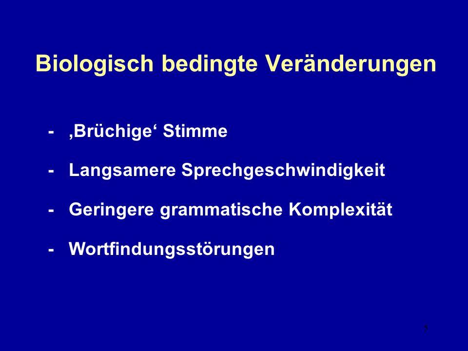 5 Biologisch bedingte Veränderungen - Brüchige Stimme - Langsamere Sprechgeschwindigkeit - Geringere grammatische Komplexität - Wortfindungsstörungen