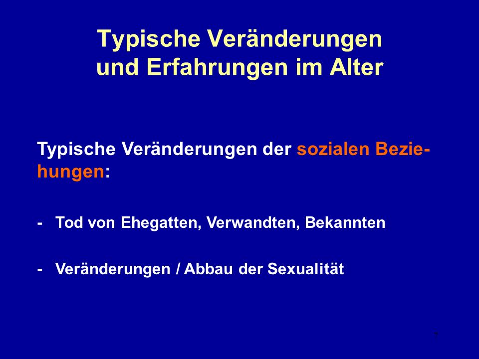 7 Typische Veränderungen und Erfahrungen im Alter Typische Veränderungen der sozialen Bezie- hungen: - Tod von Ehegatten, Verwandten, Bekannten - Veränderungen / Abbau der Sexualität