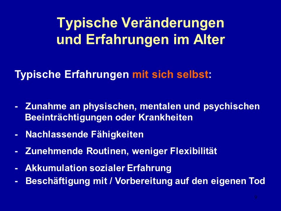 9 Typische Veränderungen und Erfahrungen im Alter Typische Erfahrungen mit sich selbst: - Zunahme an physischen, mentalen und psychischen Beeinträchtigungen oder Krankheiten - Nachlassende Fähigkeiten - Zunehmende Routinen, weniger Flexibilität - Akkumulation sozialer Erfahrung - Beschäftigung mit / Vorbereitung auf den eigenen Tod