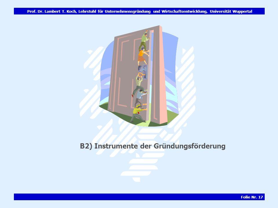 Prof. Dr. Lambert T. Koch, Lehrstuhl für Unternehmensgründung und Wirtschaftsentwicklung, Universität Wuppertal Folie Nr. 17 B2) Instrumente der Gründ