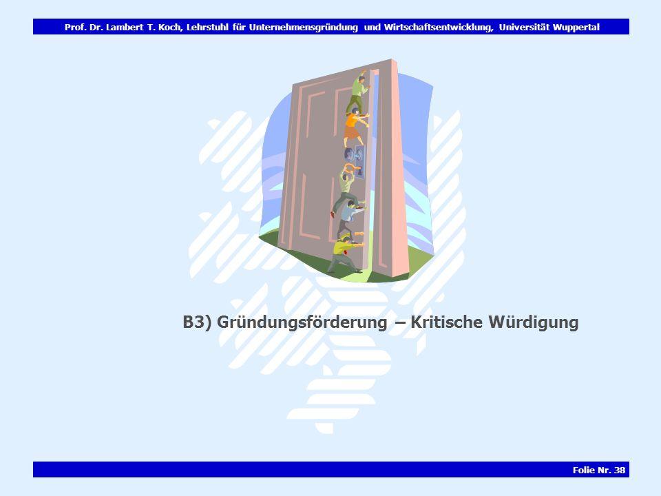 Prof. Dr. Lambert T. Koch, Lehrstuhl für Unternehmensgründung und Wirtschaftsentwicklung, Universität Wuppertal Folie Nr. 38 B3) Gründungsförderung –
