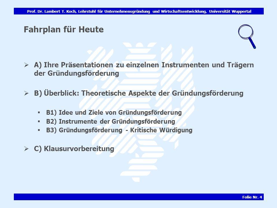 Prof. Dr. Lambert T. Koch, Lehrstuhl für Unternehmensgründung und Wirtschaftsentwicklung, Universität Wuppertal Folie Nr. 4 Fahrplan für Heute A) Ihre