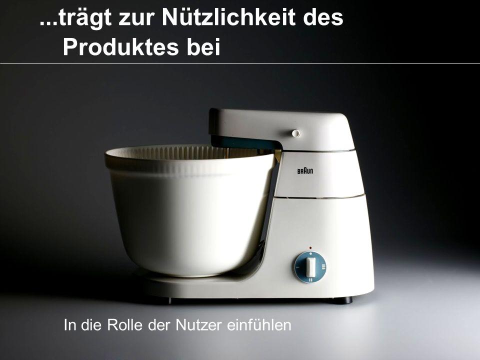 ...trägt zur Nützlichkeit des Produktes bei In die Rolle der Nutzer einfühlen