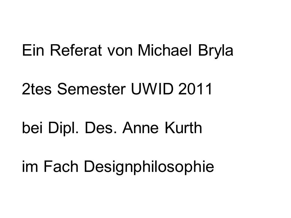 Ein Referat von Michael Bryla 2tes Semester UWID 2011 bei Dipl. Des. Anne Kurth im Fach Designphilosophie