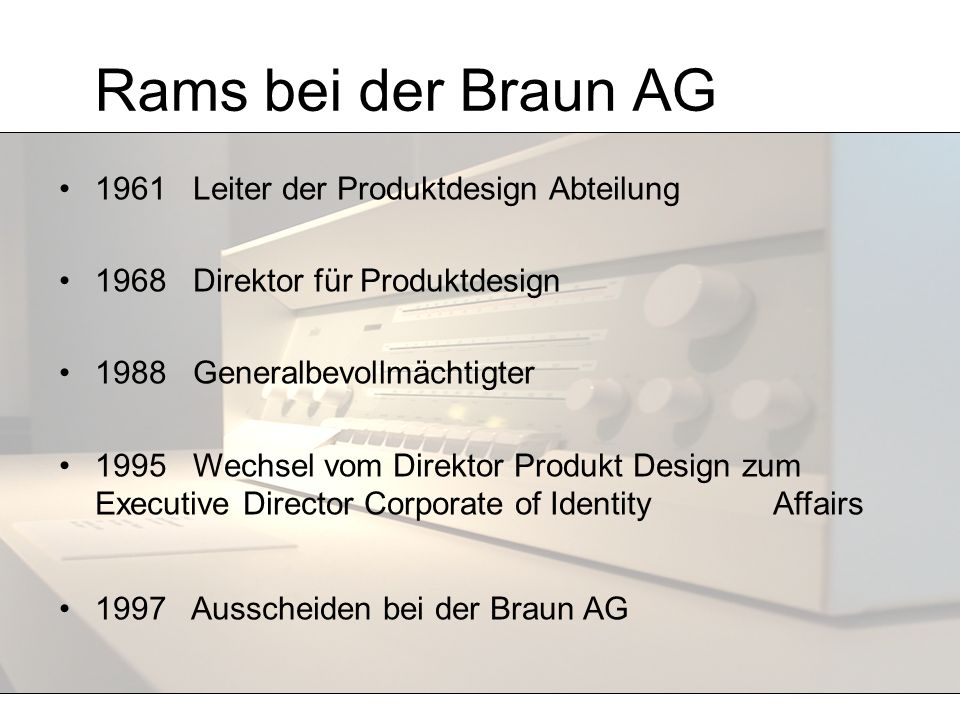 Rams bei der Braun AG 1961 Leiter der Produktdesign Abteilung 1968 Direktor für Produktdesign 1988 Generalbevollmächtigter 1995 Wechsel vom Direktor P
