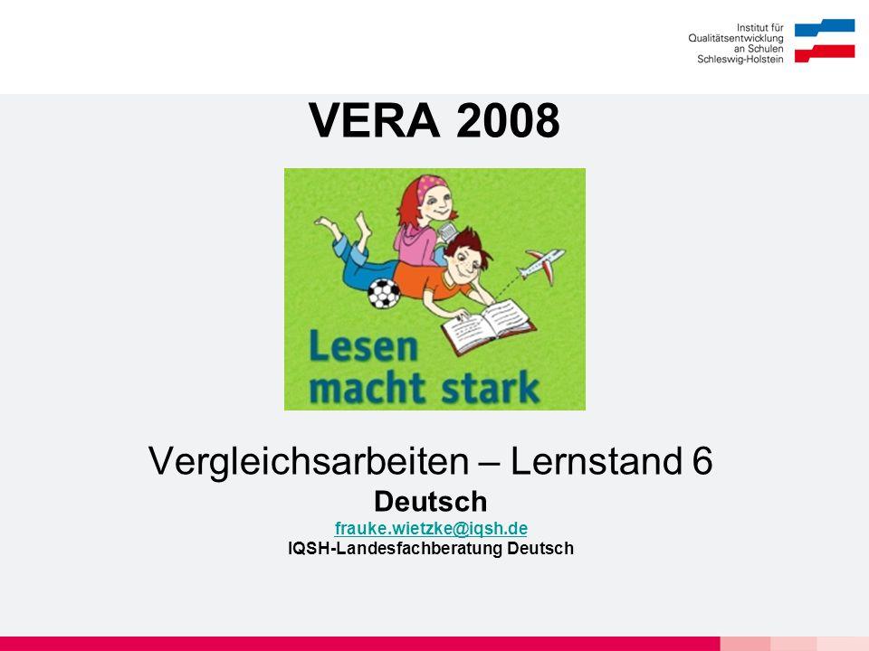 VERA 2008 Vergleichsarbeiten – Lernstand 6 Deutsch frauke.wietzke@iqsh.de IQSH-Landesfachberatung Deutsch