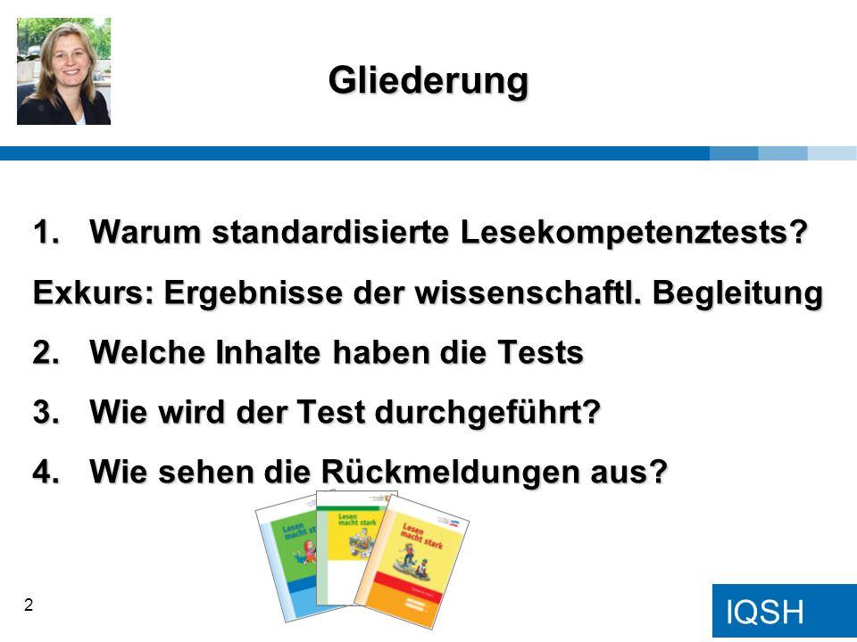 IQSH 1.Warum standardisierte Lesekompetenztests? Exkurs: Ergebnisse der wissenschaftl. Begleitung 2.Welche Inhalte haben die Tests 3.Wie wird der Test