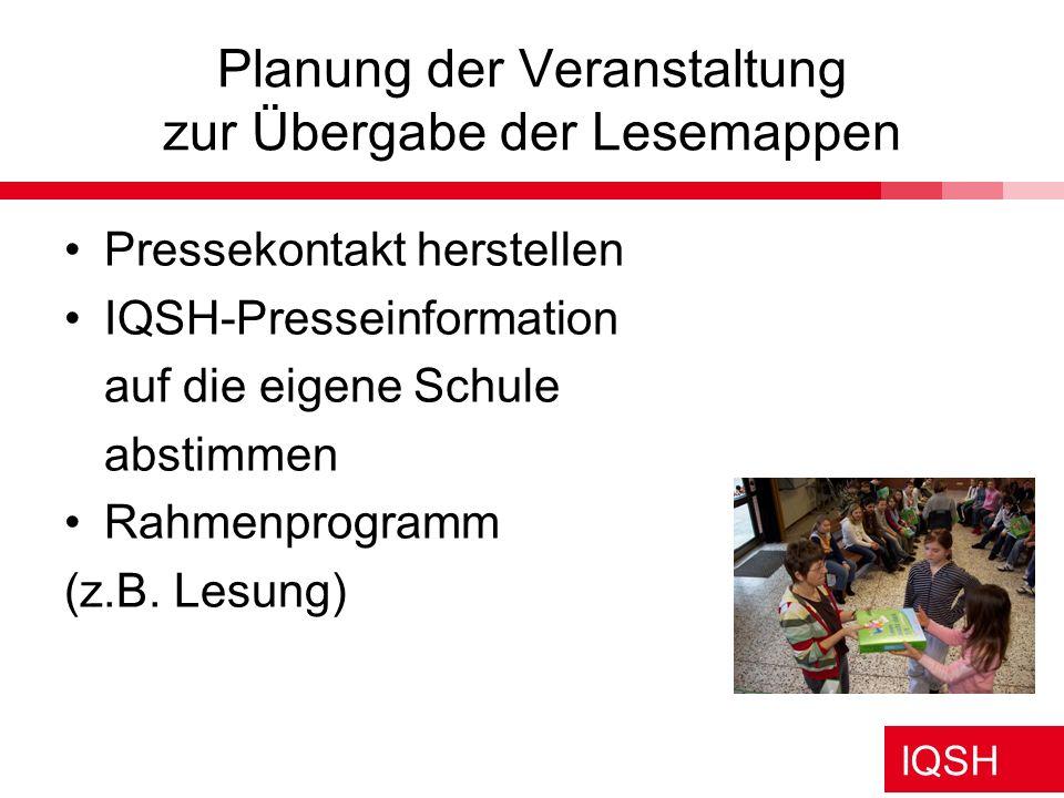 IQSH Planung der Veranstaltung zur Übergabe der Lesemappen Pressekontakt herstellen IQSH-Presseinformation auf die eigene Schule abstimmen Rahmenprogr