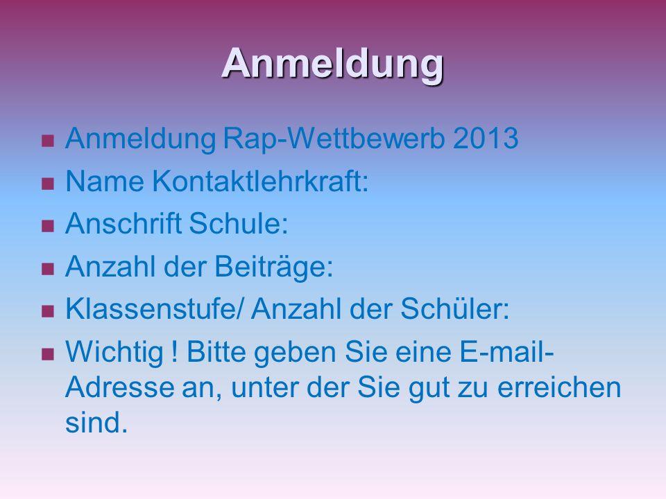 Anmeldung Anmeldung Rap-Wettbewerb 2013 Name Kontaktlehrkraft: Anschrift Schule: Anzahl der Beiträge: Klassenstufe/ Anzahl der Schüler: Wichtig ! Bitt