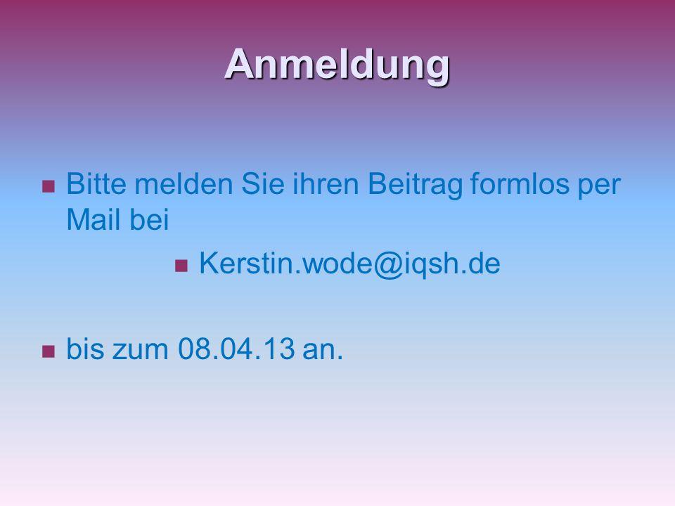 Anmeldung Bitte melden Sie ihren Beitrag formlos per Mail bei Kerstin.wode@iqsh.de bis zum 08.04.13 an.