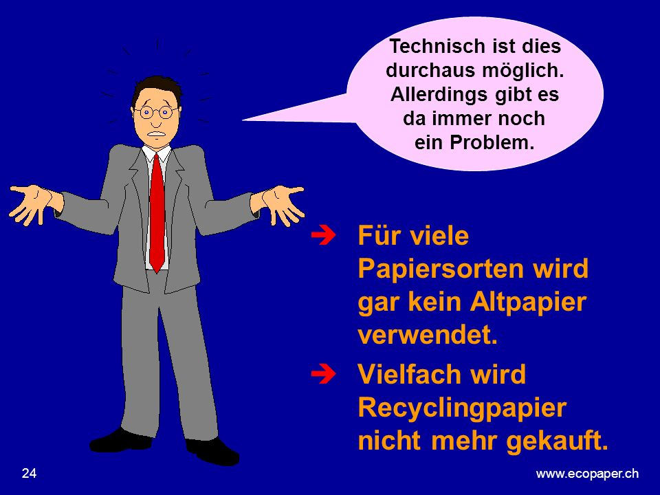www.ecopaper.ch24 èFür viele Papiersorten wird gar kein Altpapier verwendet. èVielfach wird Recyclingpapier nicht mehr gekauft. Technisch ist dies dur
