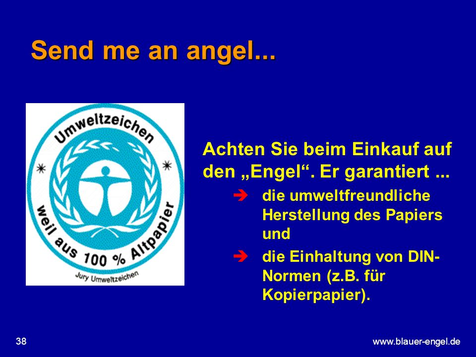 www.blauer-engel.de38 Send me an angel... Achten Sie beim Einkauf auf den Engel. Er garantiert... èdie umweltfreundliche Herstellung des Papiers und è