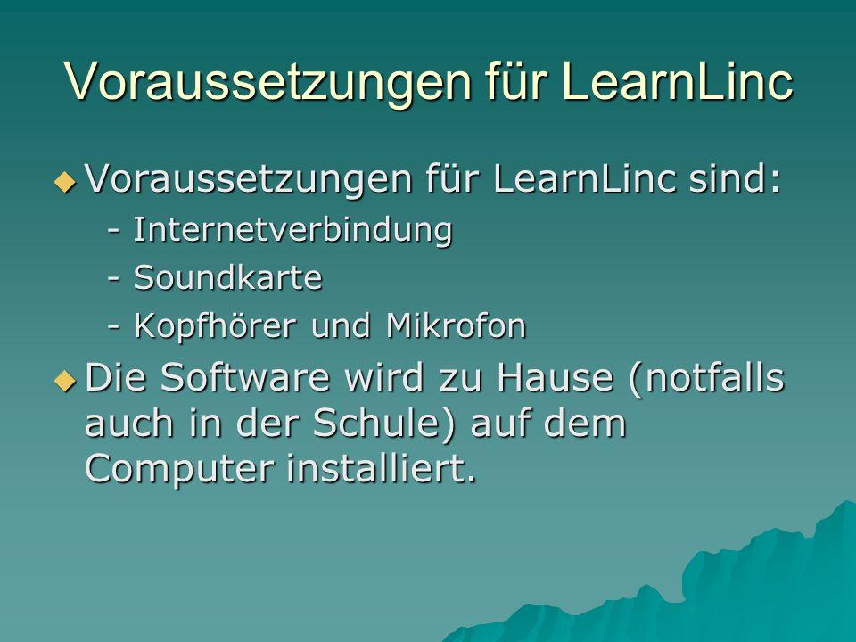 Voraussetzungen für LearnLinc Voraussetzungen für LearnLinc sind: Voraussetzungen für LearnLinc sind: - Internetverbindung - Internetverbindung - Soundkarte - Soundkarte - Kopfhörer und Mikrofon - Kopfhörer und Mikrofon Die Software wird zu Hause (notfalls auch in der Schule) auf dem Computer installiert.