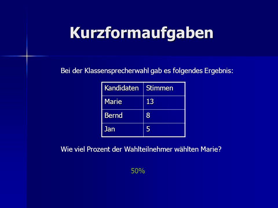 Kurzformaufgaben Bei der Klassensprecherwahl gab es folgendes Ergebnis: KandidatenStimmen Marie13 Bernd8 Jan5 Wie viel Prozent der Wahlteilnehmer wähl