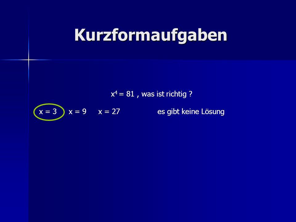 Kurzformaufgaben x 4 = 81, was ist richtig ? x = 3x = 9x = 27es gibt keine Lösung