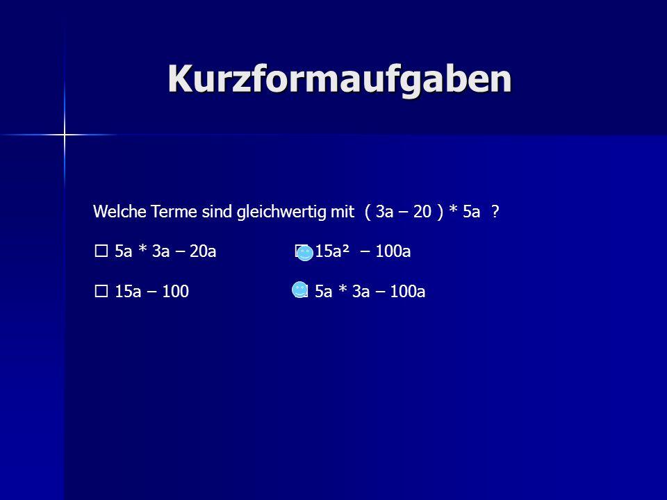 Kurzformaufgaben Welche Terme sind gleichwertig mit ( 3a – 20 ) * 5a ? 5a * 3a – 20a 15a² – 100a 15a – 100 5a * 3a – 100a