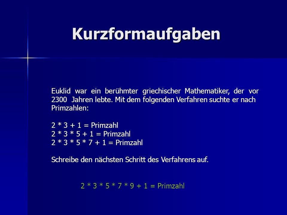 Kurzformaufgaben Euklid war ein berühmter griechischer Mathematiker, der vor 2300 Jahren lebte. Mit dem folgenden Verfahren suchte er nach Primzahlen: