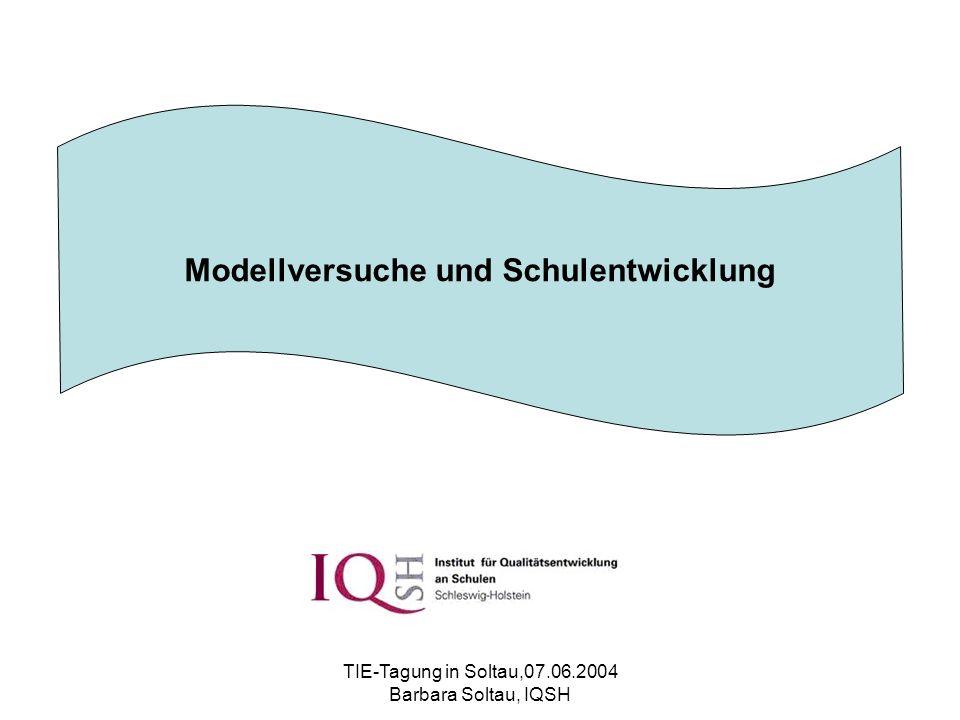 TIE-Tagung in Soltau,07.06.2004 Barbara Soltau, IQSH Modellversuche und Schulentwicklung
