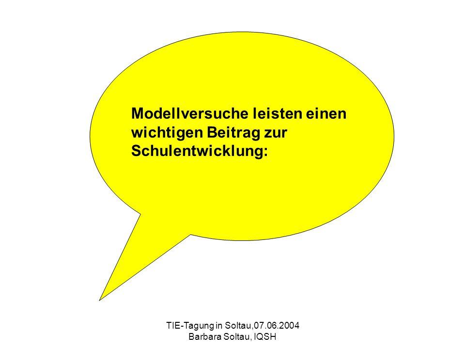 TIE-Tagung in Soltau,07.06.2004 Barbara Soltau, IQSH Modellversuche leisten einen wichtigen Beitrag zur Schulentwicklung: